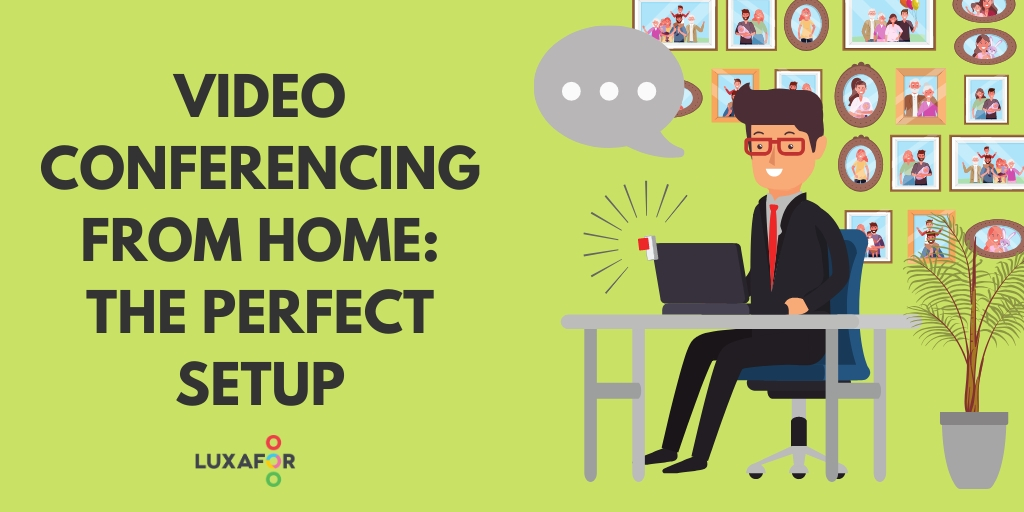 Video Conferencing: How To Set Up Your Home Workstation for Productive Work Video Calls