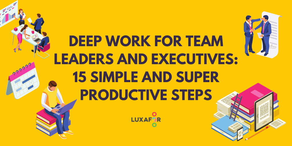 15 Simple And Super Productive Steps How To Master 'Deep Work' For Team Leaders And Executives