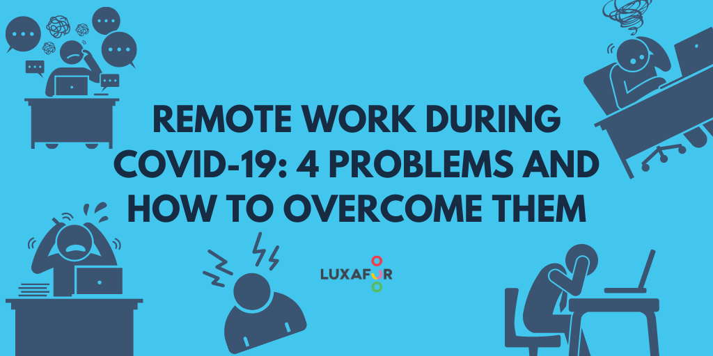 Remote Work During COVID-19: 4 Problems And How To Overcome Them